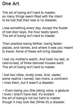 elizabeth bishop s one art In her poem, one art, elizabeth bishop constructs a poem that reveals a struggle with mastering the issue of loss through the use of a villanelle, bishop utilizes the significance of structure and word choice to further the meaning of her work.